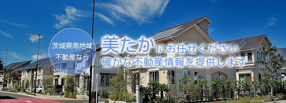 確かな不動産情報を提供し、お客様のご要望にお応えします。茨城県南地域の不動産なら、美たかにお任せ!